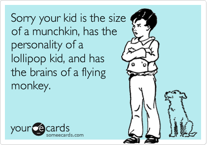 Sorry your kid is the size of a munchkin, has the personality of a lollipop kid, and has the brains of a flying monkey.