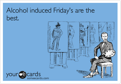 Alcohol induced Friday's are the best.