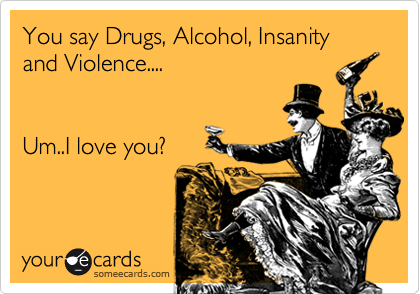 You say Drugs, Alcohol, Insanity and Violence....    Um..I love you?