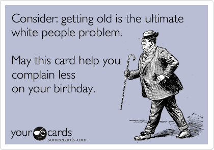 Consider: getting old is the ultimate white people problem.     May this card help you  complain less  on your birthday.