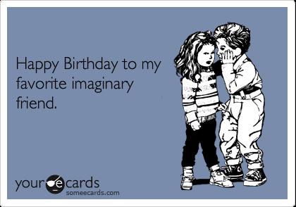 Happy Birthday to my favorite imaginary friend.