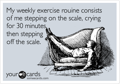 My weekly exercise rouine consists of me stepping on the scale, crying for 30 minutes, then stepping off the scale.