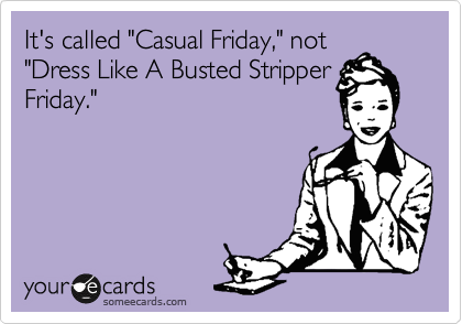 "It's called ""Casual Friday,"" not ""Dress Like A Busted Stripper Friday."""