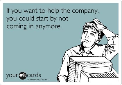 If you want to help the company, you could start by not coming in anymore.