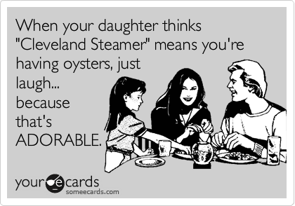 """When your daughter thinks """"Cleveland Steamer"""" means you're having oysters, just laugh... because that's ADORABLE."""