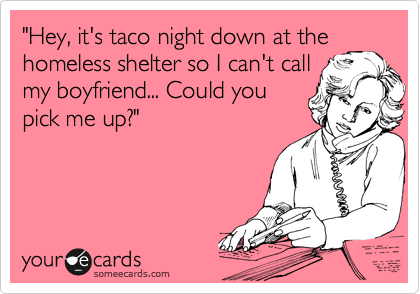 """""""Hey, it's taco night down at the homeless shelter so I can't call my boyfriend... Could you pick me up?"""""""