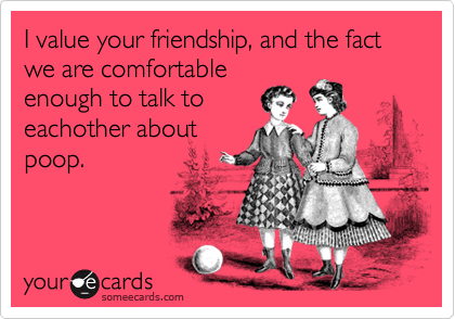 I value your friendship, and the fact we are comfortable enough to talk to eachother about poop.