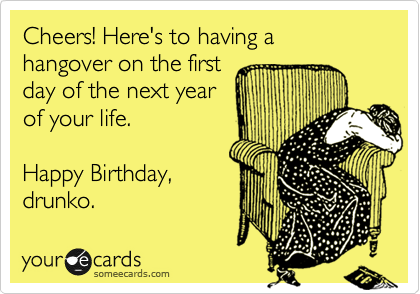 Cheers! Here's to having a hangover on the first day of the next year of your life.  Happy Birthday, drunko.