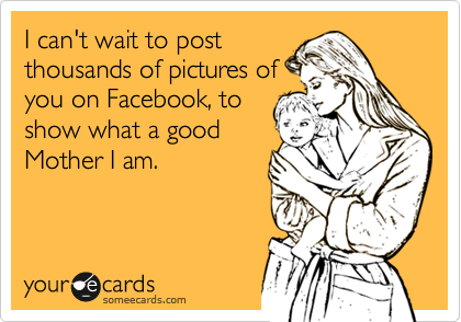 I can't wait to post thousands of pictures of you on Facebook, to show what a good Mother I am.
