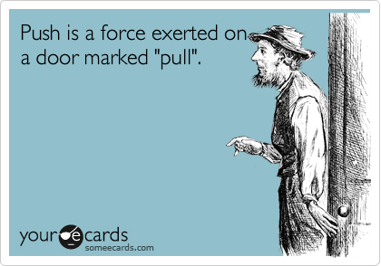"""Push is a force exerted on a door marked """"pull""""."""