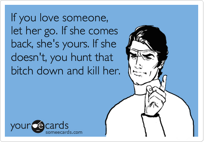 If you love someone,  let her go. If she comes back, she's yours. If she doesn't, you hunt that bitch down and kill her.