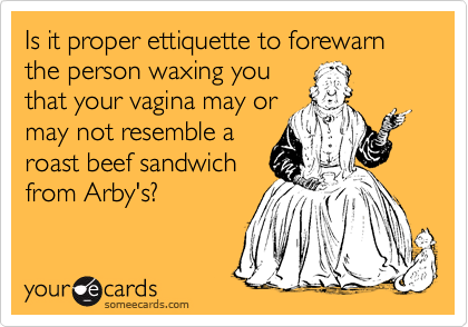 Is it proper ettiquette to forewarn the person waxing you that your vagina may or may not resemble a roast beef sandwich from Arby's?