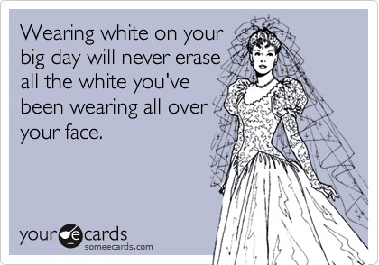 Wearing white on your big day will never erase all the white you've been wearing all over your face.