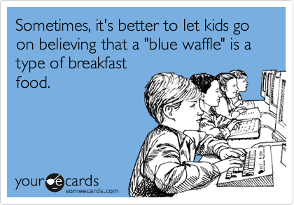 """Sometimes, it's better to let kids go on believing that a """"blue waffle"""" is a type of breakfast food."""