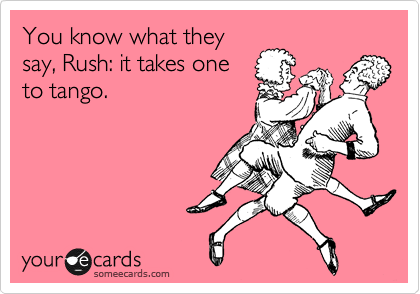 You know what they say, Rush: it takes one to tango.
