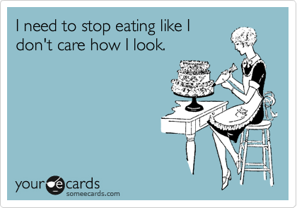 I need to stop eating like I don't care how I look.