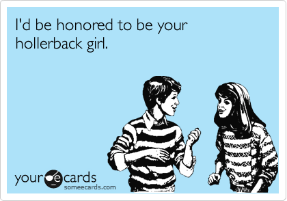 I'd be honored to be your hollerback girl.