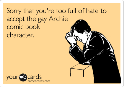 Sorry that you're too full of hate to accept the gay Archie comic book  character.