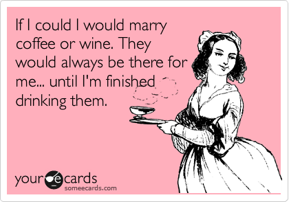 If I could I would marry coffee or wine. They would always be there for me... until I'm finished drinking them.