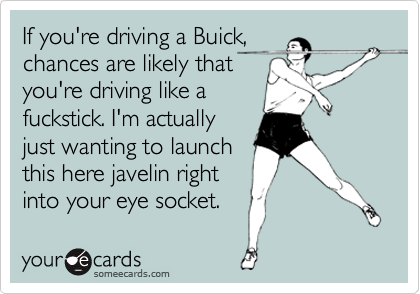 If you're driving a Buick, chances are likely that you're driving like a fuckstick. I'm actually just wanting to launch this here javelin right into your eye socket.
