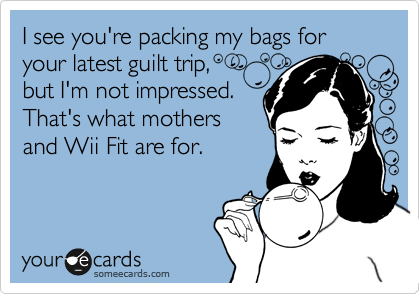 I see you're packing my bags for your latest guilt trip, but I'm not impressed. That's what mothers and Wii Fit are for.