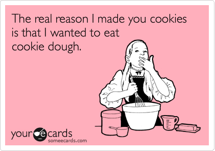 The real reason I made you cookies is that I wanted to eat cookie dough.