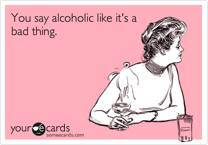 You say alcoholic like it's a bad thing.