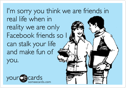 I'm sorry you think we are friends in real life when in reality we are only Facebook friends so I can stalk your life and make fun of you.
