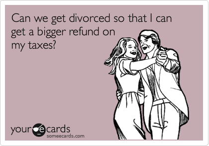 Can we get divorced so that I can get a bigger refund on my taxes?