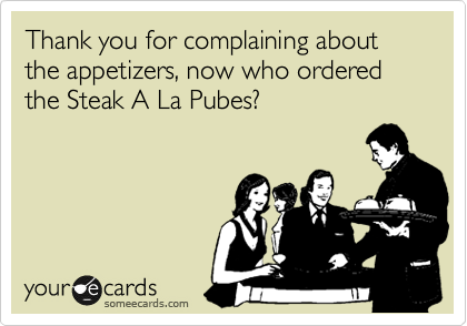 Thank you for complaining about the appetizers, now who ordered the Steak A La Pubes?