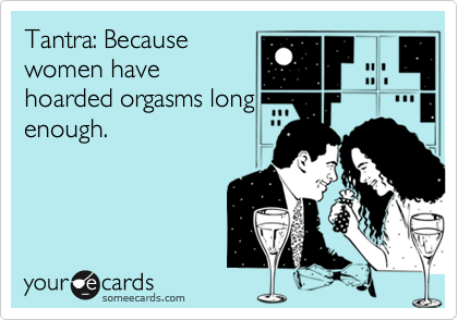 Tantra: Because women have hoarded orgasms long enough.
