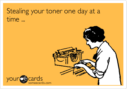 Stealing your toner one day at a time ...