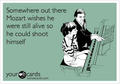 Somewhere out there Mozart wishes he were still alive so he could shoot himself