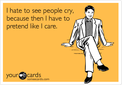 I hate to see people cry, because then I have to pretend like I care.