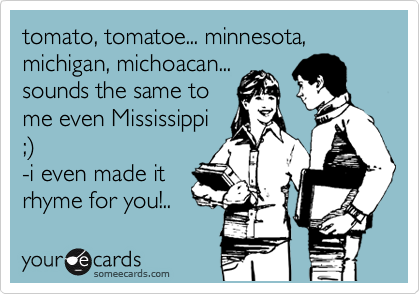 tomato, tomatoe... minnesota, michigan, michoacan... sounds the same to me even Mississippi ;%29 -i even made it rhyme for you!..