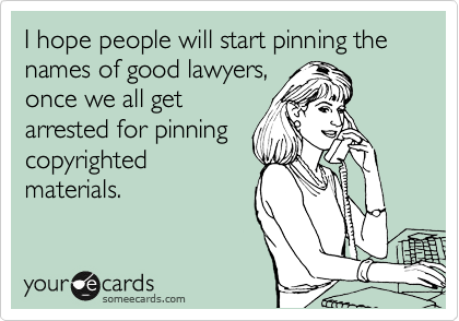 I hope people will start pinning the names of good lawyers, once we all get arrested for pinning copyrighted materials.