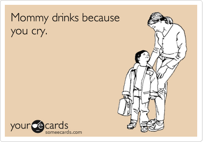 Mommy drinks because  you cry.