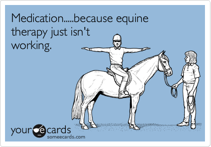 Medication.....because equine therapy just isn't working.