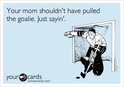 Your mom shouldn't have pulled the goalie. Just sayin'.