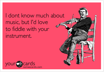 I dont know much about music, but I'd love to fiddle with your  instrument.