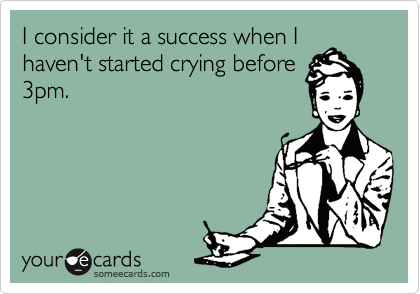 I consider it a success when I haven't started crying before 3pm.