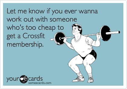 Let me know if you ever wanna work out with someone  who's too cheap to get a Crossfit membership.