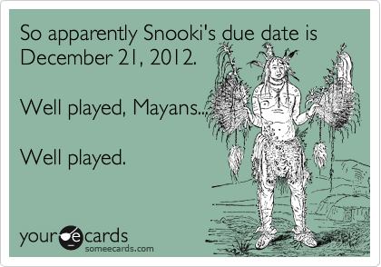So apparently Snooki's due date is December 21, 2012.   Well played, Mayans...  Well played.