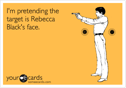 I'm pretending the target is Rebecca Black's face.