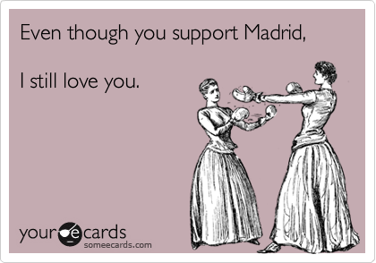 Even though you support Madrid,  I still love you.