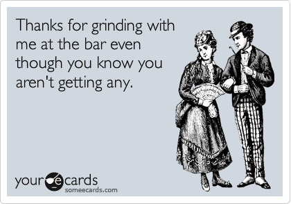 Thanks for grinding with  me at the bar even  though you know you  aren't getting any.