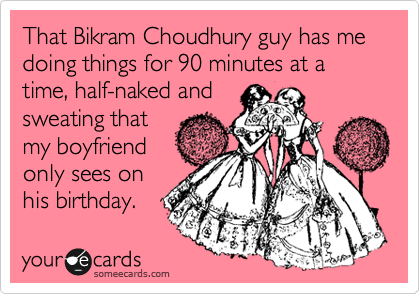 That Bikram Choudhury guy has me  doing things for 90 minutes at a time, half-naked and sweating that  my boyfriend only sees on his birthday.