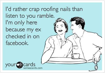 I'd rather crap roofing nails than listen to you ramble. I'm only here because my ex checked in on facebook.