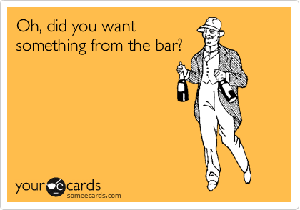 Oh, did you want something from the bar?