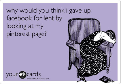 why would you think i gave up facebook for lent by looking at my pinterest page?